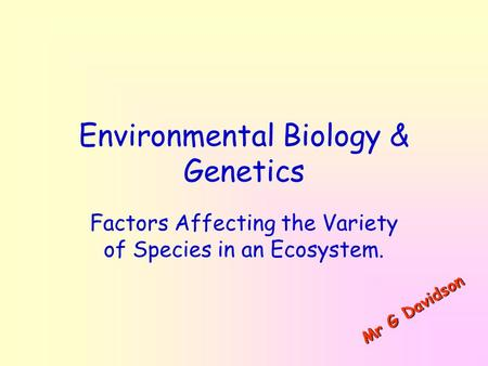 Environmental Biology & Genetics Factors Affecting the Variety of Species in an Ecosystem. M r G D a v i d s o n.