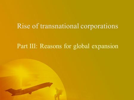 Rise of transnational corporations Part III: Reasons for global expansion.
