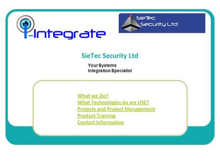 SieTec Security Ltd What we Do? What Technologies do we USE? Projects and Project Management Product Training Contact information Your Systems Integration.