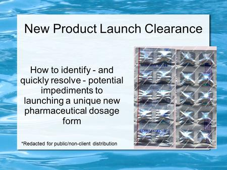 New Product Launch Clearance How to identify - and quickly resolve - potential impediments to launching a unique new pharmaceutical dosage form *Redacted.