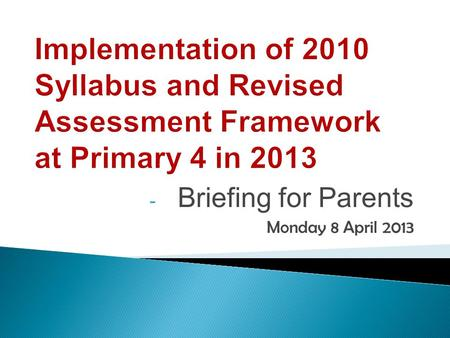 - Briefing for Parents Monday 8 April 2013. The revised 2010 English Language (EL) Syllabus is implemented at Primary Four from 2013. It has been implemented.