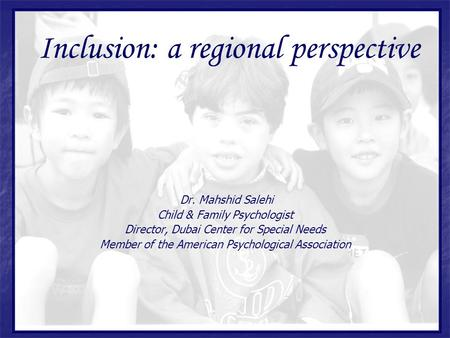 Dr. Mahshid Salehi Child & Family Psychologist Director, Dubai Center for Special Needs Member of the American Psychological Association Inclusion: a regional.