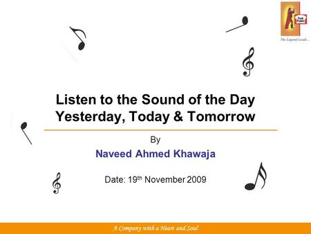 Listen to the Sound of the Day Yesterday, Today & Tomorrow By Naveed Ahmed Khawaja Date: 19 th November 2009 A Company with a Heart and Soul.
