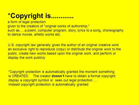 *Copyright is............ a form of legal protection given to the creators of original works of authorship, such as.....a poem, computer program, story,