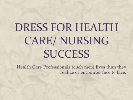 DRESS FOR HEALTH CARE/ NURSING SUCCESS Health Care Professionals touch more lives than they realize or encounter face to face.
