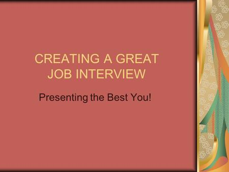 CREATING A GREAT JOB INTERVIEW Presenting the Best You!