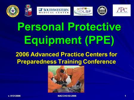 V. 01312006 NACCHO 02-2006 1 Personal Protective Equipment (PPE) 2006 Advanced Practice Centers for Preparedness Training Conference.