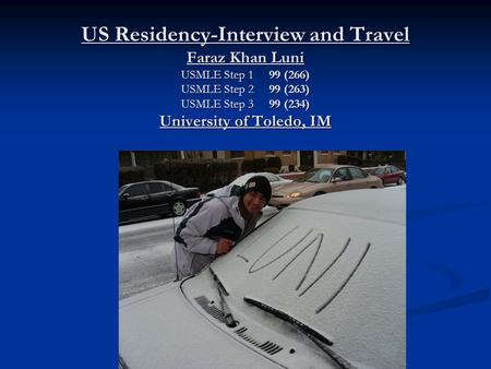 US Residency-Interview and Travel Faraz Khan Luni USMLE Step 1 99 (266) USMLE Step 2 99 (263) USMLE Step 3 99 (234) University of Toledo, IM.