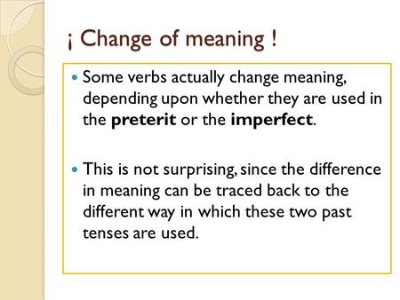 ¡ Change of meaning ! Some verbs actually change meaning, depending upon whether they are used in the preterit or the imperfect. This is not surprising,