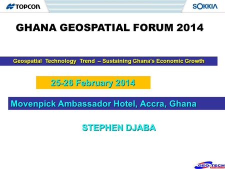 1 Geospatial Technology Trend – Sustaining Ghanas Economic Growth STEPHEN DJABA GHANA GEOSPATIAL FORUM 2014 Movenpick Ambassador Hotel, Accra, Ghana 25-26.