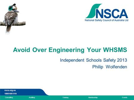 Nsca.org.au 1800 655 510 ConsultingAuditingTrainingMembershipEvents Avoid Over Engineering Your WHSMS Independent Schools Safety 2013 Philip Wolfenden.