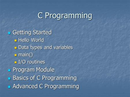 C Programming Getting Started Getting Started Hello World Hello World Data types and variables Data types and variables main() main() I/O routines I/O.