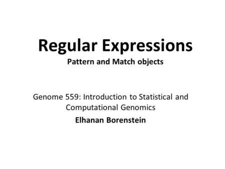 Regular Expressions Pattern and Match objects Genome 559: Introduction to Statistical and Computational Genomics Elhanan Borenstein.