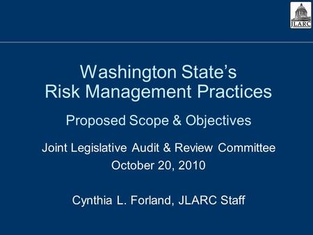 Washington States Risk Management Practices Proposed Scope & Objectives Joint Legislative Audit & Review Committee October 20, 2010 Cynthia L. Forland,
