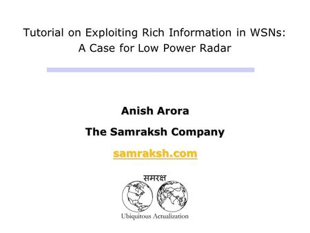 Tutorial on Exploiting Rich Information in WSNs: A Case for Low Power Radar Anish Arora The Samraksh Company samraksh.com Anish Arora The Samraksh Company.