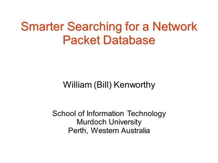 Smarter Searching for a Network Packet Database William (Bill) Kenworthy School of Information Technology Murdoch University Perth, Western Australia.