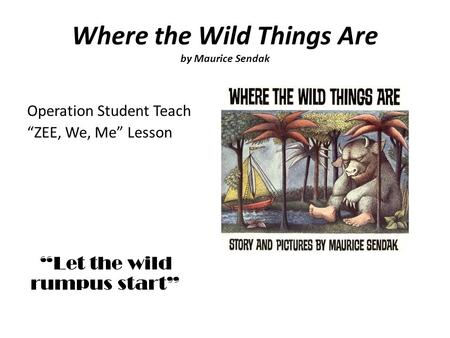Where the Wild Things Are by Maurice Sendak Operation Student Teach ZEE, We, Me Lesson Let the wild rumpus start.