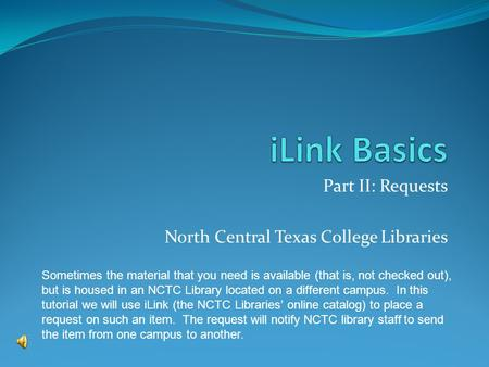 Part II: Requests North Central Texas College Libraries Sometimes the material that you need is available (that is, not checked out), but is housed in.