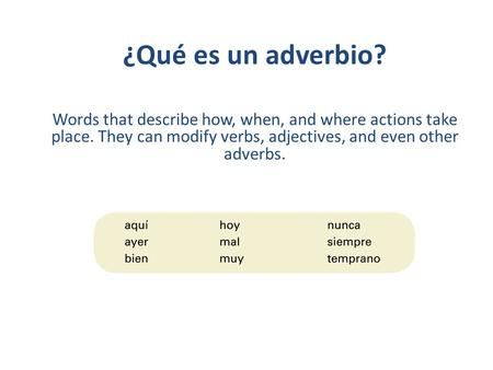 ¿Qué es un adverbio? Words that describe how, when, and where actions take place. They can modify verbs, adjectives, and even other adverbs.