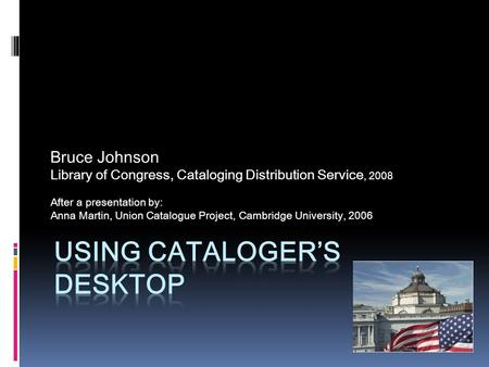 Bruce Johnson Library of Congress, Cataloging Distribution Service, 2008 After a presentation by: Anna Martin, Union Catalogue Project, Cambridge University,