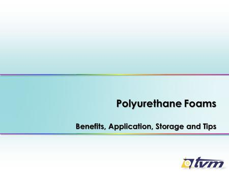 Polyurethane Foams Benefits, Application, Storage and Tips.