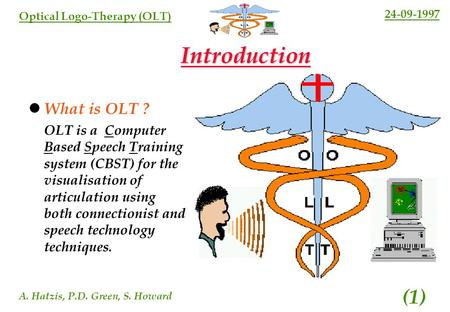 24-09-1997 A. Hatzis, P.D. Green, S. Howard (1) Optical Logo-Therapy (OLT) Introduction What is OLT ? OLT is a Computer Based Speech Training system (CBST)