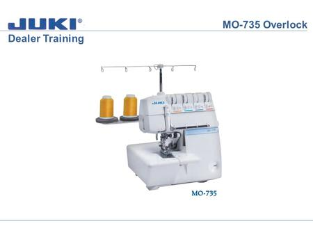 MO-735 Overlock Dealer Training. MO-735 Overlock 2-Thread Chain Stitch Lets thread the MO-735 for the 2-Thread Chain Stitch. Open the Clothplate Cover.