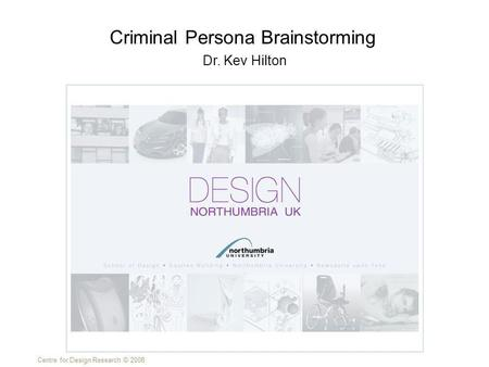 Centre for Design Research © 2008 Dr. Kev Hilton Criminal Persona Brainstorming.