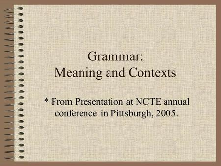 Grammar: Meaning and Contexts * From Presentation at NCTE annual conference in Pittsburgh, 2005.