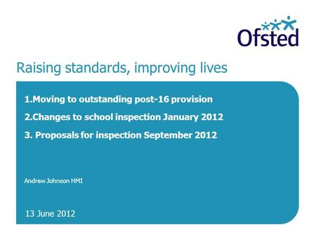 13 June 2012 Raising standards, improving lives 1.Moving to outstanding post-16 provision 2.Changes to school inspection January 2012 3. Proposals for.