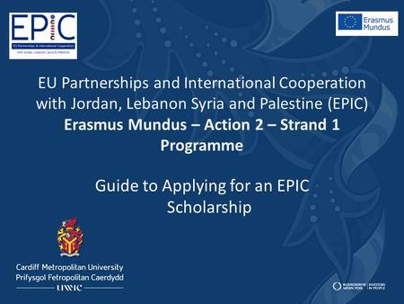 EU Partnerships and International Cooperation with Jordan, Lebanon Syria and Palestine (EPIC) Erasmus Mundus – Action 2 – Strand 1 Programme Guide to Applying.