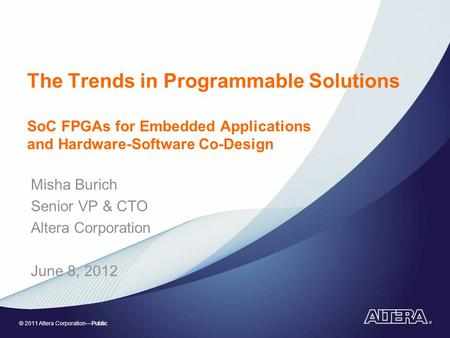 © 2011 Altera CorporationPublic The Trends in Programmable Solutions SoC FPGAs for Embedded Applications and Hardware-Software Co-Design Misha Burich Senior.
