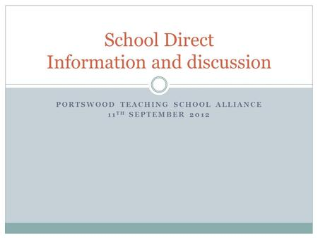 PORTSWOOD TEACHING SCHOOL ALLIANCE 11 TH SEPTEMBER 2012 School Direct Information and discussion.
