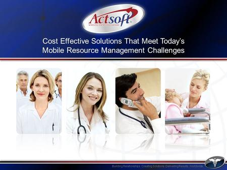 Building Relationships. Creating Solutions. Delivering Results. Worldwide. Cost Effective Solutions That Meet Todays Mobile Resource Management Challenges.