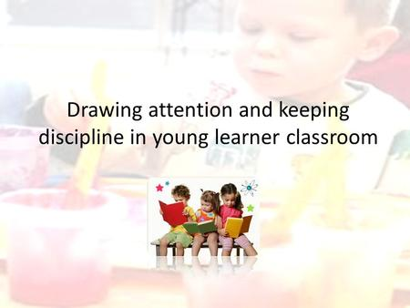 Drawing attention and keeping discipline in young learner classroom.