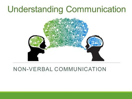 Understanding Communication NON-VERBAL COMMUNICATION.