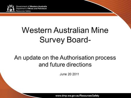 Www.dmp.wa.gov.au/ResourcesSafety Western Australian Mine Survey Board- An update on the Authorisation process and future directions June 20 2011 www.dmp.wa.gov.au/ResourcesSafety.