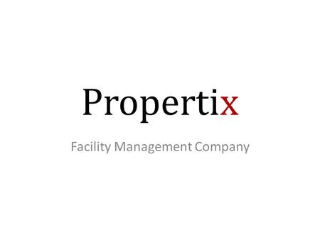 Propertix Facility Management Company. Who Are We We are a facility management company. Our core markets are government and corporate. Our aim is to a.