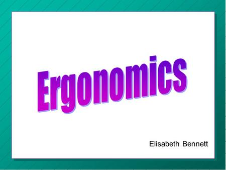 Elisabeth Bennett. « Ergonomics « The scientific study of human work. « Considers the physical and mental capabilities and limits of the worker.