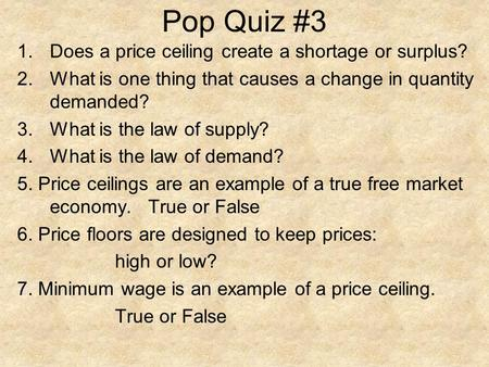 Pop Quiz #3 1.Does a price ceiling create a shortage or surplus? 2.What is one thing that causes a change in quantity demanded? 3.What is the law of supply?