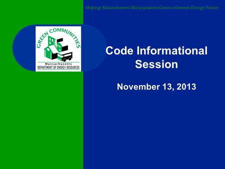 Helping Massachusetts Municipalities Create a Greener Energy Future Code Informational Session November 13, 2013.