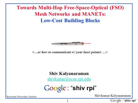Shivkumar Kalyanaraman Rensselaer Polytechnic Institute 1 : shiv rpi Towards Multi-Hop Free-Space-Optical (FSO) Mesh Networks and MANETs: Low-Cost Building.