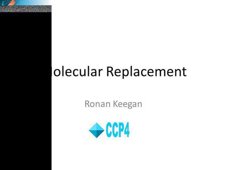 Molecular Replacement Ronan Keegan. Molecular Replacement and the Phase problem Molecular replacement is the process of solving the phase problem for.