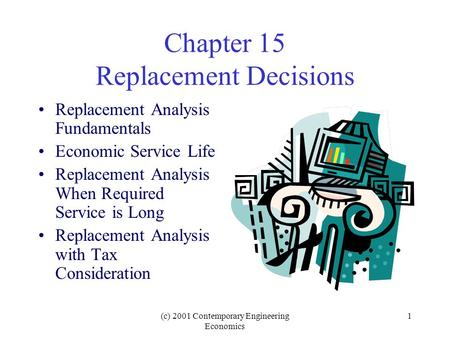 (c) 2001 Contemporary Engineering Economics 1 Chapter 15 Replacement Decisions Replacement Analysis Fundamentals Economic Service Life Replacement Analysis.