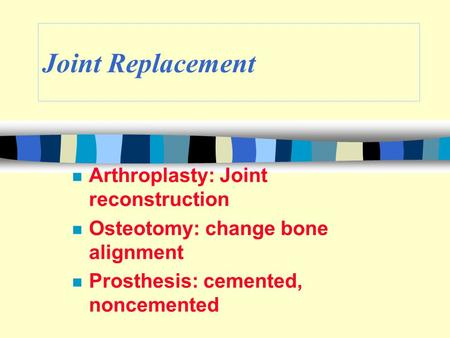 Joint Replacement n Arthroplasty: Joint reconstruction n Osteotomy: change bone alignment n Prosthesis: cemented, noncemented.