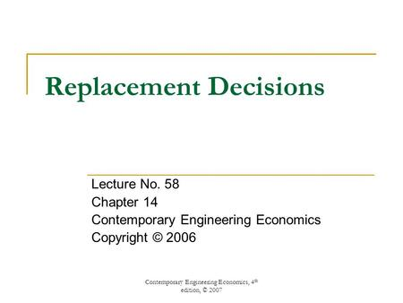Contemporary Engineering Economics, 4 th edition, © 2007 Replacement Decisions Lecture No. 58 Chapter 14 Contemporary Engineering Economics Copyright ©
