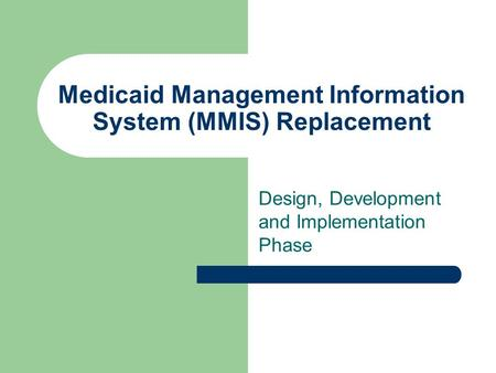 Medicaid Management Information System (MMIS) Replacement Design, Development and Implementation Phase.