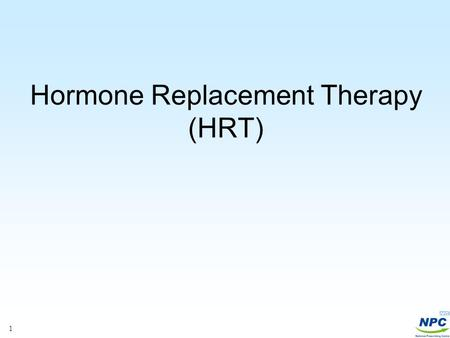 1 Hormone Replacement Therapy (HRT). 2 Recent MHRA/CHM advice Drug Safety Update 2007; 1(2):2-4 The decision to prescribe HRT should be based on a thorough.
