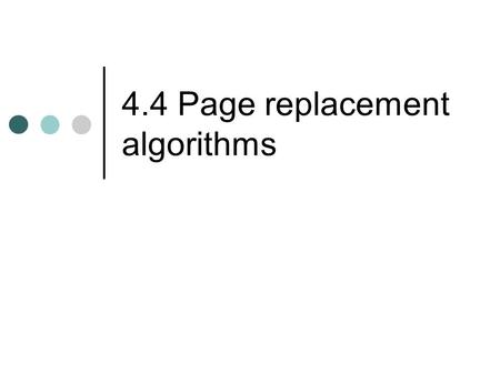 4.4 Page replacement algorithms. Page replacement algorithms Also seen in: CPU cache Web server cache of web pages Buffered I/O (file) caches.