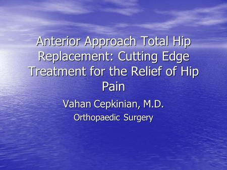 Anterior Approach Total Hip Replacement: Cutting Edge Treatment for the Relief of Hip Pain Vahan Cepkinian, M.D. Orthopaedic Surgery.